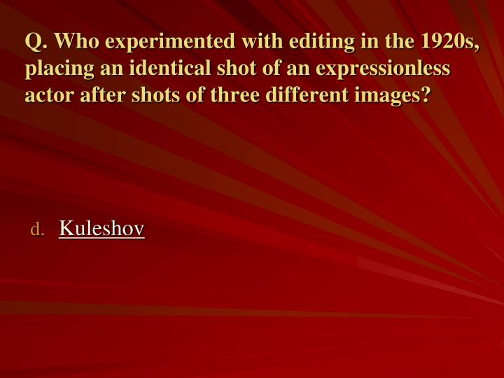Q. Who experimented with editing in the 1920s, placing an identical shot of an expressionless actor after shots of three different images?