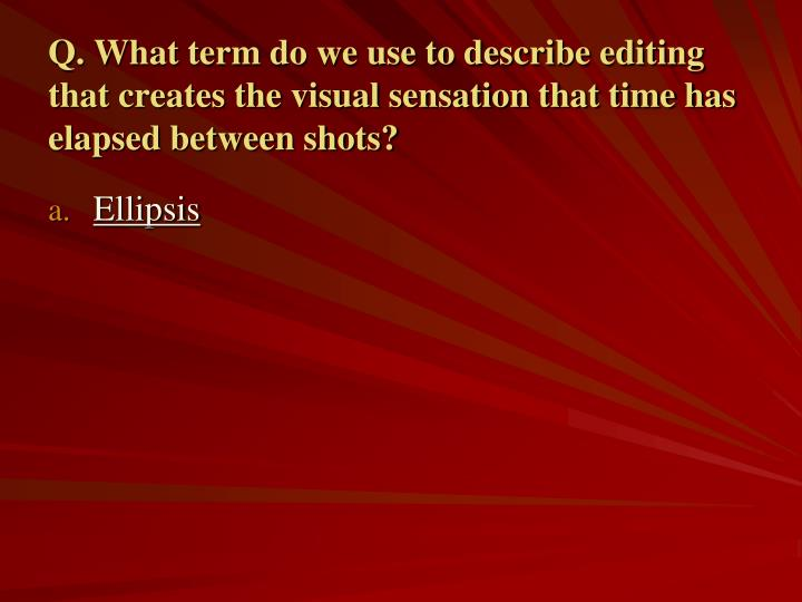 Q. What term do we use to describe editing that creates the visual sensation that time has elapsed between shots?