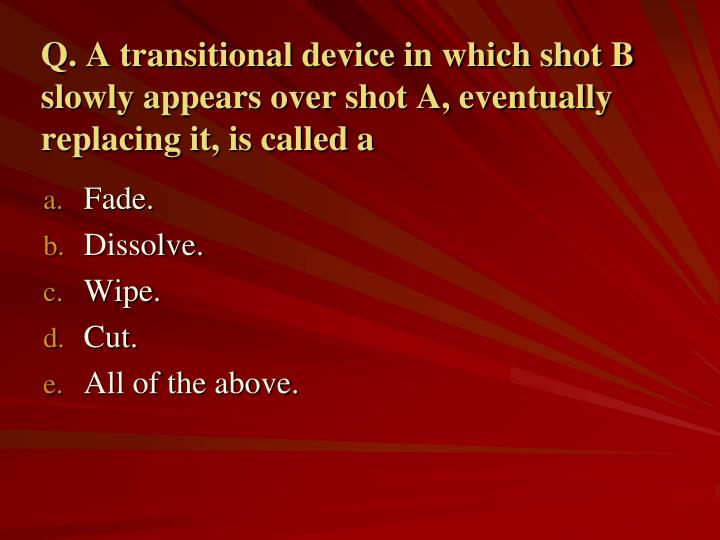 Q. A transitional device in which shot B slowly appears over shot A, eventually replacing it, is called a
