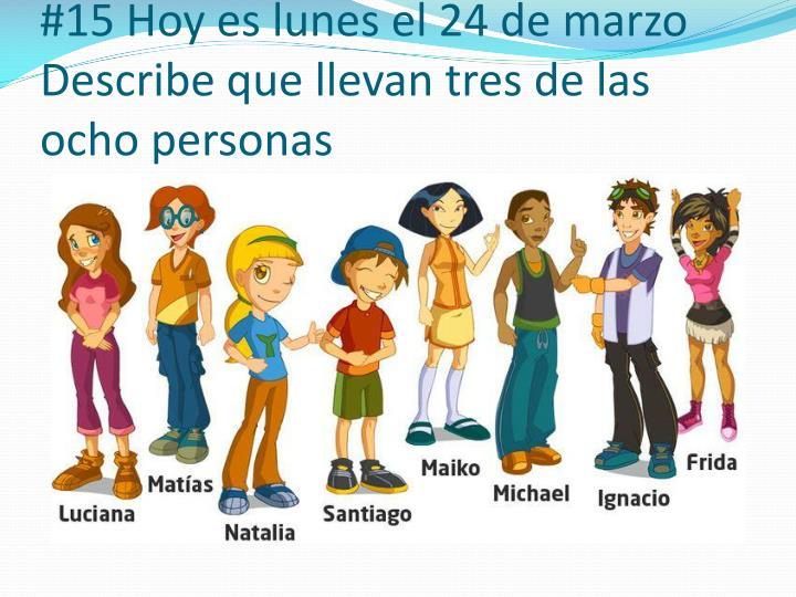 #15 Hoy es lunes el 24 de marzo Describe que llevan tres de las ocho personas