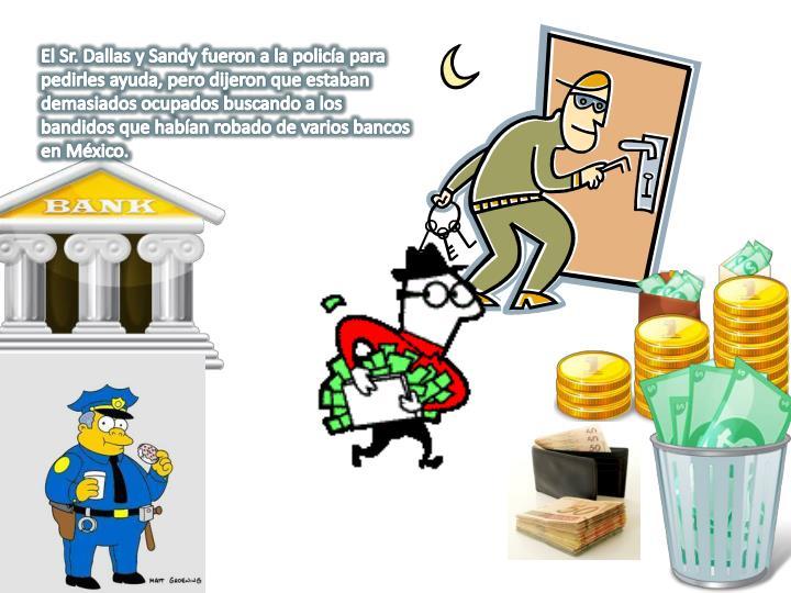 El Sr. Dallas y Sandy fueron a la policía para pedirles ayuda, pero dijeron que estaban demasiados ocupados buscando a los bandidos que habían robado de varios bancos en México.