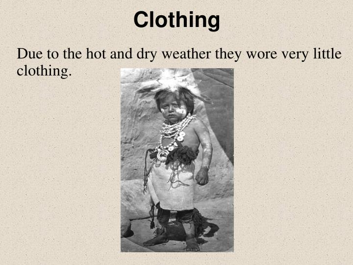 Due to the hot and dry weather they wore very little clothing.