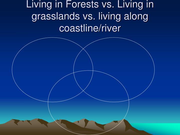 Living in Forests vs. Living in grasslands vs. living along coastline/river