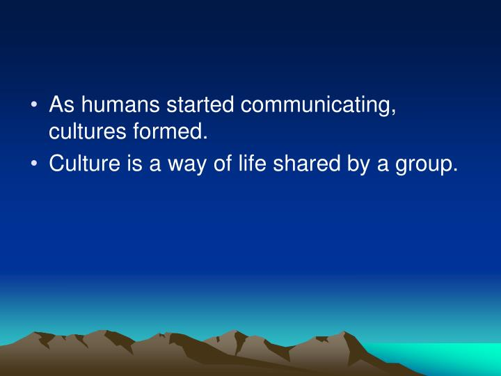 As humans started communicating, cultures formed.