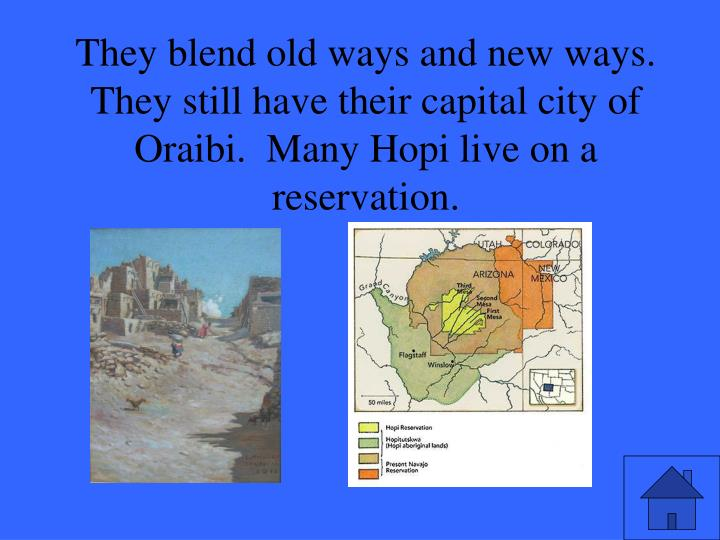 They blend old ways and new ways.  They still have their capital city of Oraibi.  Many Hopi live on a reservation.
