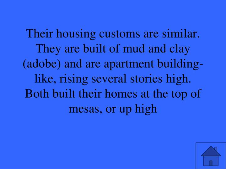 Their housing customs are similar.  They are built of mud and clay (adobe) and are apartment building-like, rising several stories high.  Both built their homes at the top of mesas, or up high