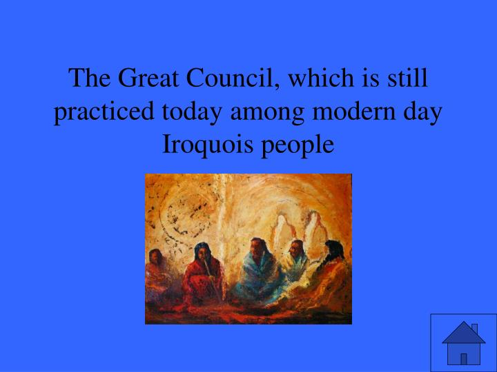The Great Council, which is still practiced today among modern day Iroquois people