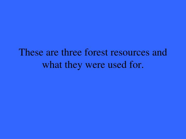 These are three forest resources and what they were used for.