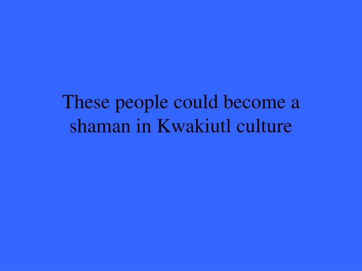 These people could become a shaman in Kwakiutl culture