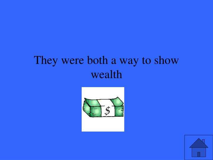 They were both a way to show wealth
