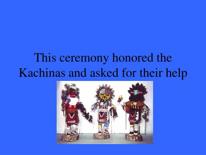 This ceremony honored the Kachinas and asked for their help