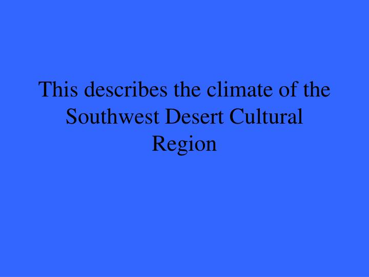 This describes the climate of the Southwest Desert Cultural Region