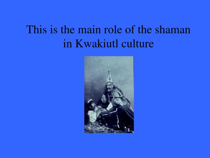 This is the main role of the shaman in Kwakiutl culture