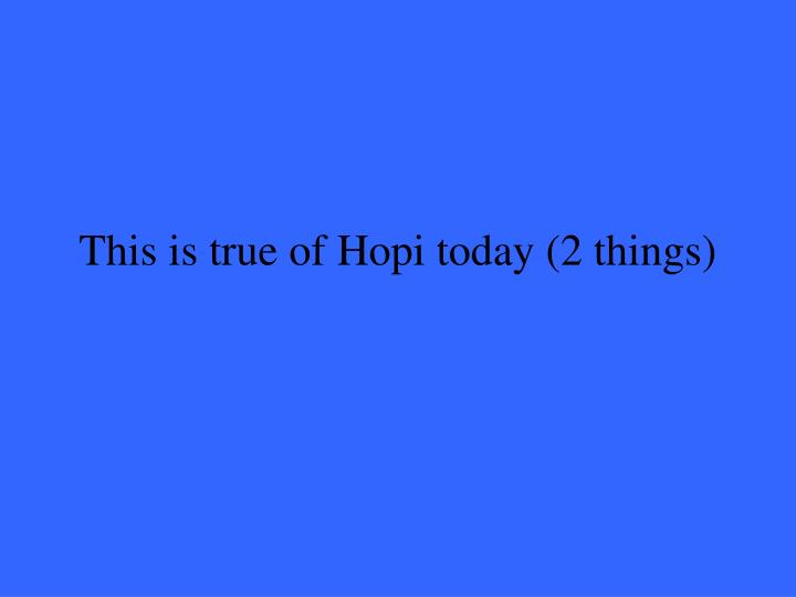 This is true of Hopi today (2 things)