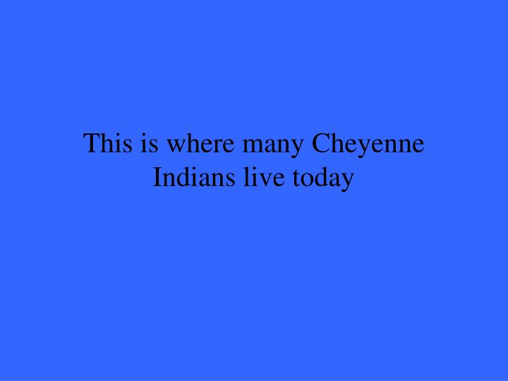 This is where many Cheyenne Indians live today
