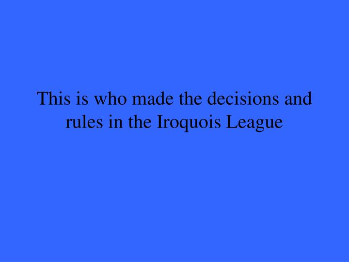 This is who made the decisions and rules in the Iroquois League