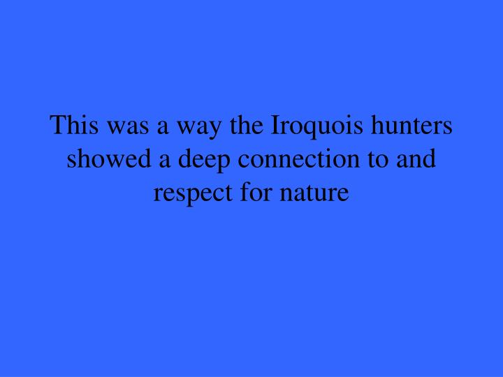 This was a way the Iroquois hunters showed a deep connection to and respect for nature