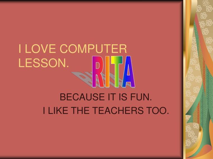 I LOVE COMPUTER LESSON.