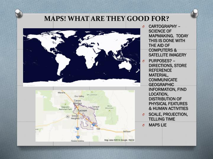 MAPS! WHAT ARE THEY GOOD FOR?