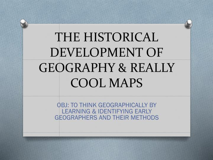 THE HISTORICAL DEVELOPMENT OF GEOGRAPHY & REALLY COOL MAPS