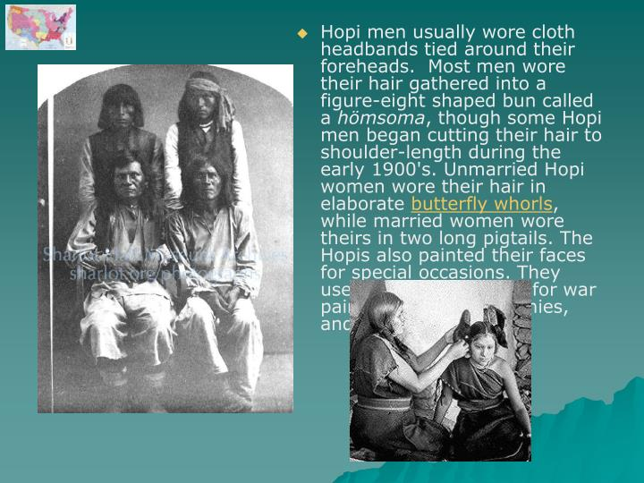 Hopi men usually wore cloth headbands tied around their foreheads.  Most men wore their hair gathered into a figure-eight shaped bun called a