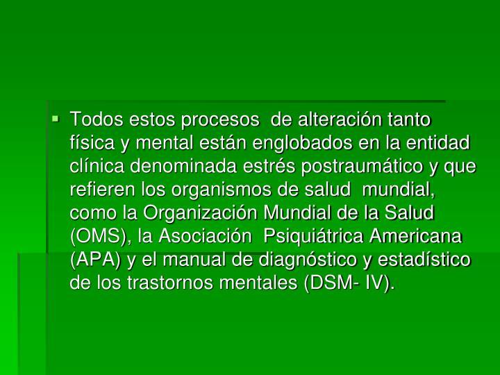 Todos estos procesos  de alteración tanto física y mental están englobados en la entidad clínica denominada estrés postraumático y que refieren los organismos de salud  mundial, como la Organización Mundial de la Salud (OMS), la Asociación  Psiquiátrica Americana (APA) y el manual de diagnóstico y estadístico de los trastornos mentales (DSM- IV).
