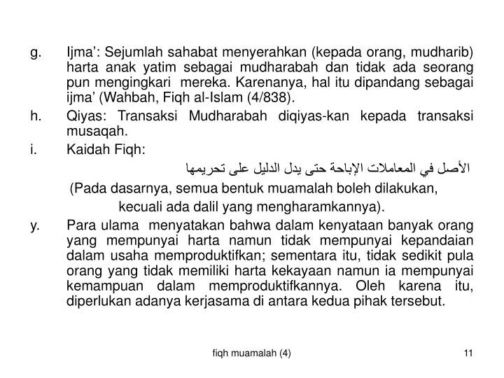 g. Ijma': Sejumlah sahabat menyerahkan (kepada orang, mudharib) harta anak yatim sebagai mudharabah dan tidak ada seorang  pun mengingkari  mereka. Karenanya, hal itu dipandang sebagai ijma' (Wahbah, Fiqh al-Islam (4/838).