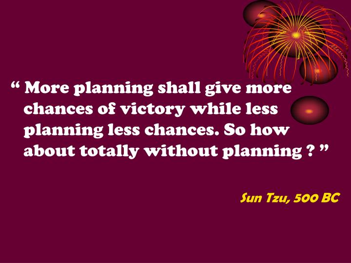 """"""" More planning shall give more chances of victory while less planning less chances. So how about totally without planning ? """""""