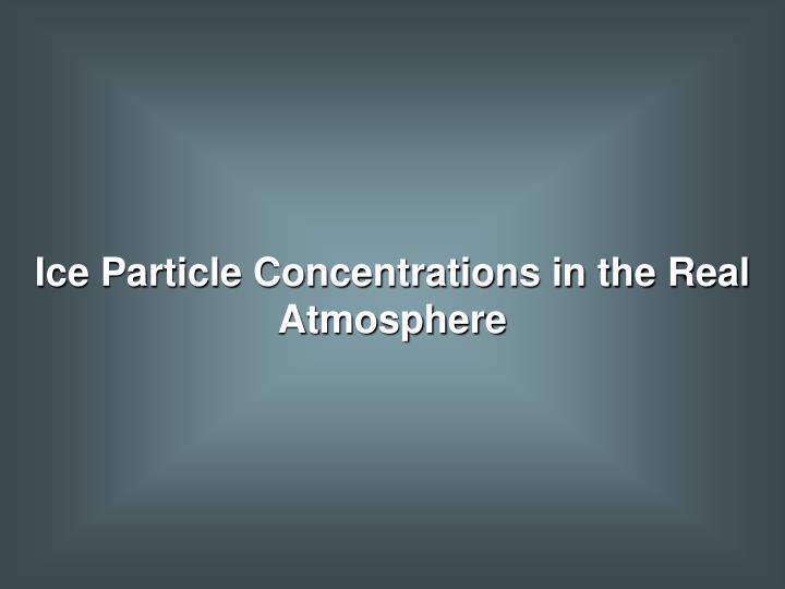Ice Particle Concentrations in the Real Atmosphere