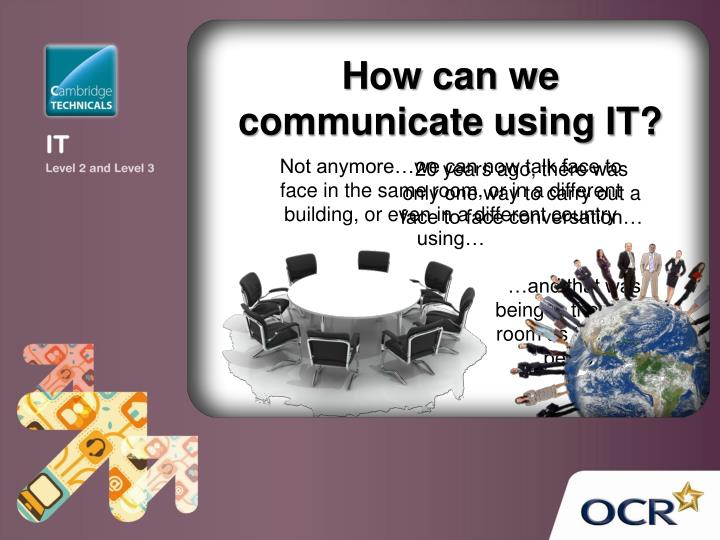 How can we communicate using IT?