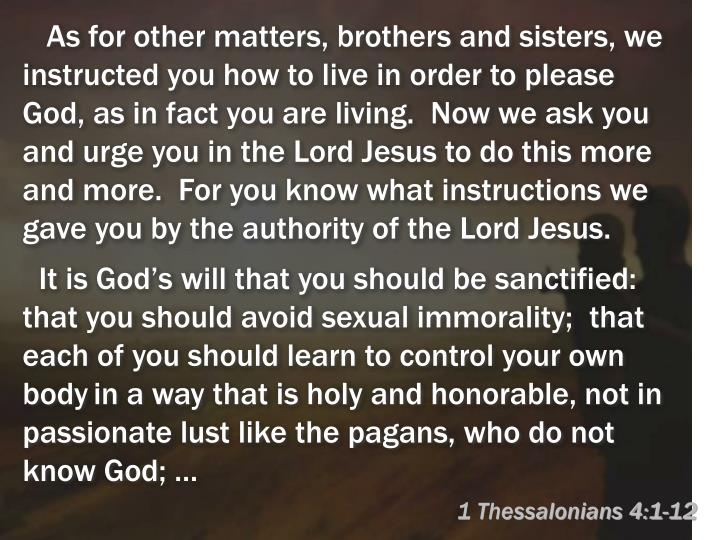 As for other matters, brothers and sisters, we instructed you how to live in order to please God, as in fact you are living.  Now we ask you and urge you in the Lord Jesus to do this more and more.  For you know what instructions we gave you by the authority of the Lord Jesus.