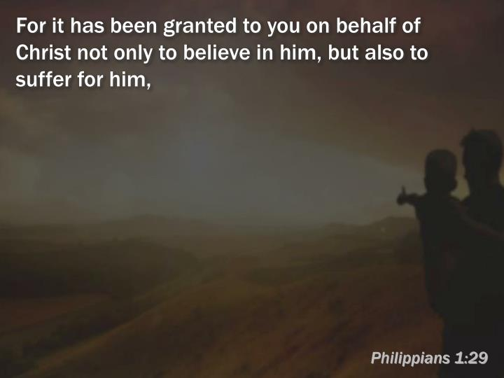 For it has been granted to you on behalf of Christ not only to believe in him, but also to suffer for him,