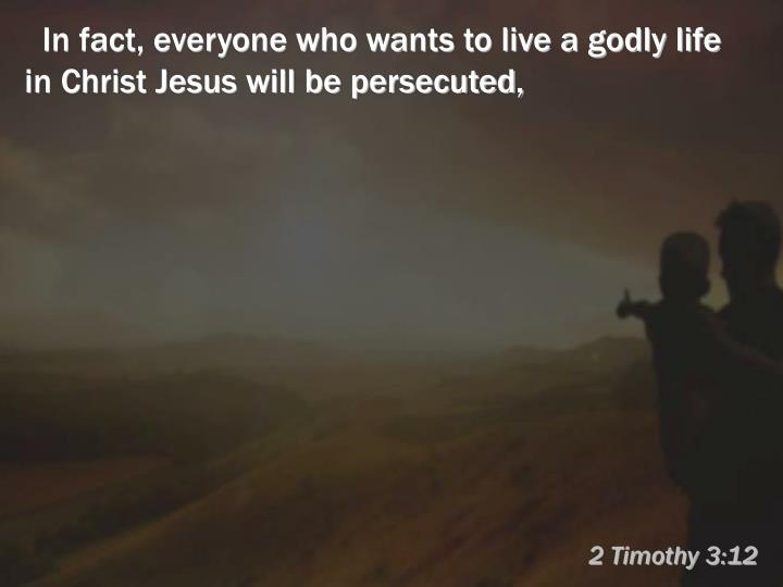 In fact, everyone who wants to live a godly life in Christ Jesus will be persecuted,