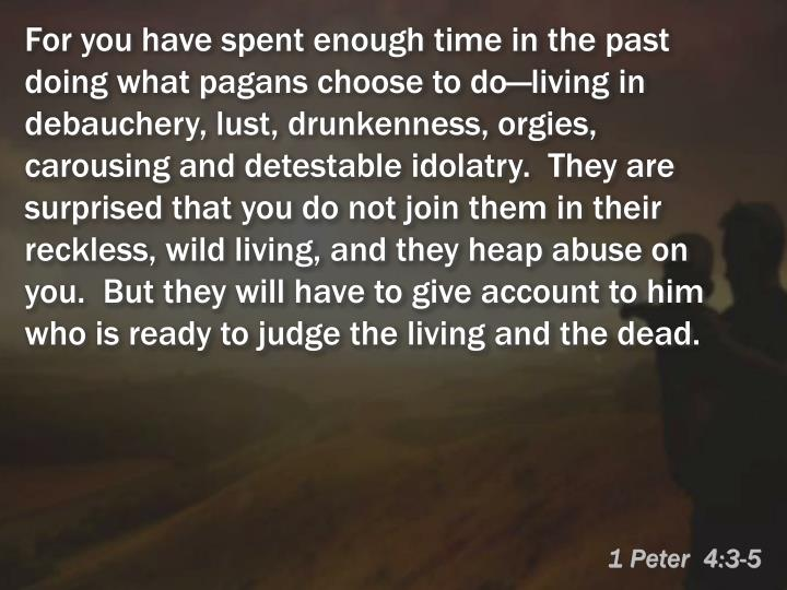 For you have spent enough time in the past doing what pagans choose to do—living in debauchery, lust, drunkenness, orgies, carousing and detestable idolatry.  They are surprised that you do not join them in their reckless, wild living, and they heap abuse on you.  But they will have to give account to him who is ready to judge the living and the dead.