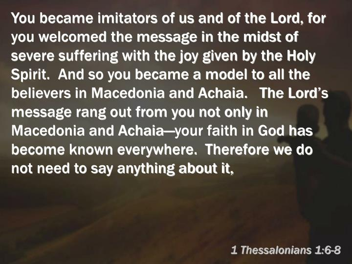 You became imitators of us and of the Lord, for you welcomed the message in the midst of severe suffering with the joy given by the Holy Spirit.  And so you became a model to all the believers in Macedonia and Achaia.   The Lord