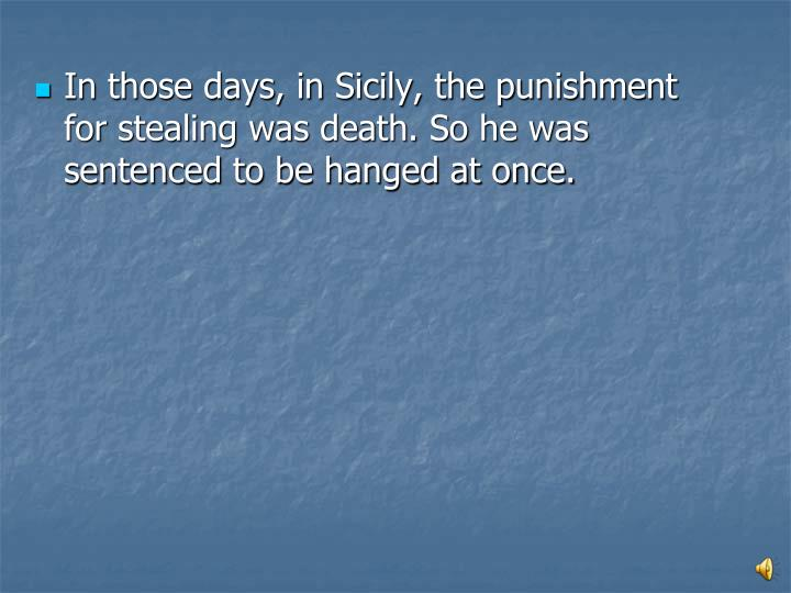 In those days, in Sicily, the punishment for stealing was death. So he was sentenced to be hanged at once.