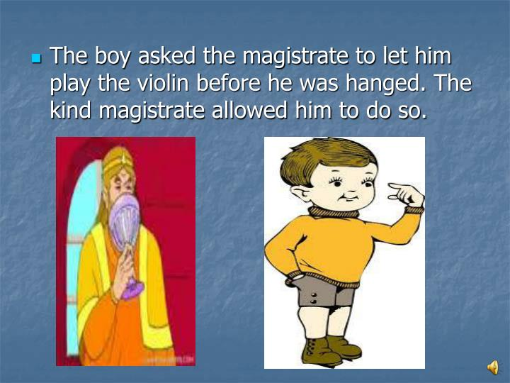 The boy asked the magistrate to let him play the violin before he was hanged. The kind magistrate allowed him to do so.