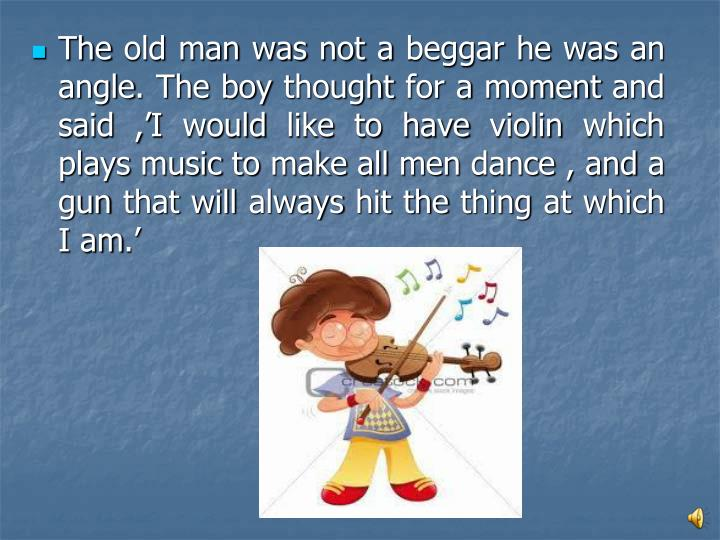 The old man was not a beggar he was an angle. The boy thought for a moment and said ,'I would like to have violin which plays music to make all men dance , and a gun that will always hit the thing at which I am.'