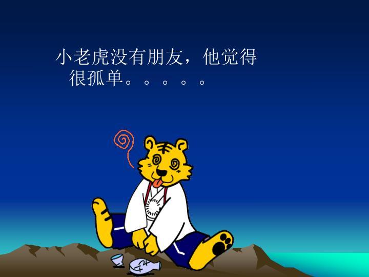 小老虎没有朋友,他觉得很孤单。。。。。