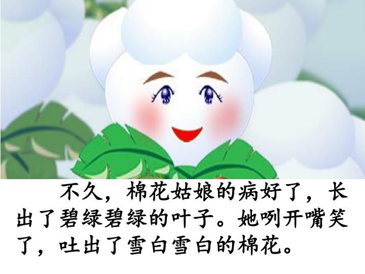 不久,棉花姑娘的病好了,长出了碧绿碧绿的叶子。她咧开嘴笑了,吐出了雪白雪白的棉花。