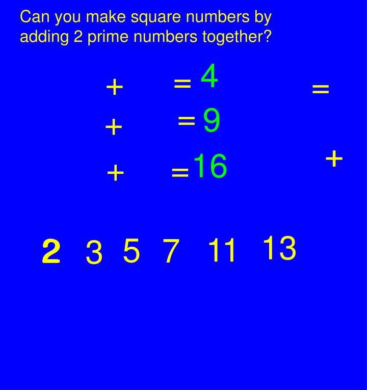 Can you make square numbers by adding 2 prime numbers together?