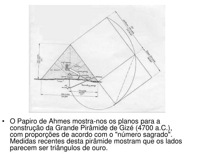 """O Papiro de Ahmes mostra-nos os planos para a construção da Grande Pirâmide de Gizé (4700 a.C.), com proporções de acordo com o """"número sagrado"""". Medidas recentes desta pirâmide mostram que os lados parecem ser triângulos de ouro."""