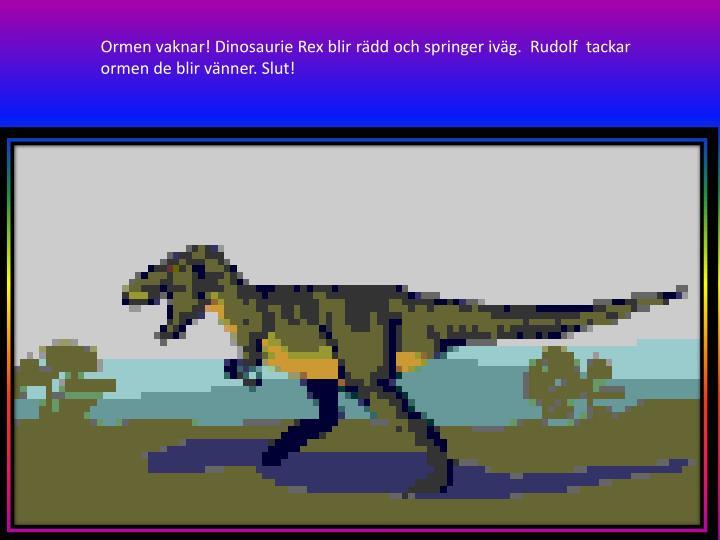 Ormen vaknar! Dinosaurie Rex blir rädd och springer iväg.  Rudolf  tackar ormen de blir vänner. Slut!