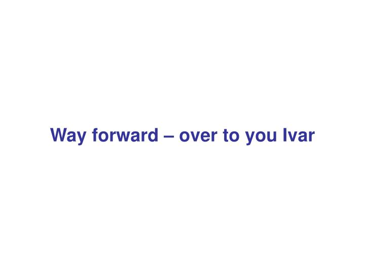 Way forward – over to you Ivar