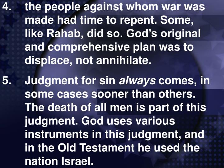 4.the people against whom war was made had time to repent. Some, like Rahab, did so. God's original and comprehensive plan was to displace, not annihilate.