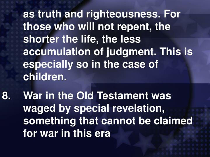 as truth and righteousness. For those who will not repent, the shorter the life, the less accumulation of judgment. This is especially so in the case of children.
