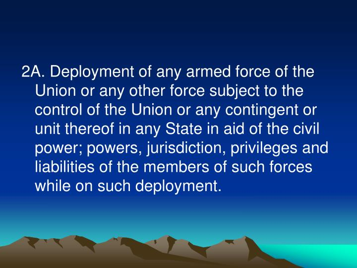2A. Deployment of any armed force of the Union or any other force subject to the control of the Union or any contingent or unit thereof in any State in aid of the civil power; powers, jurisdiction, privileges and liabilities of the members of such forces while on such deployment.