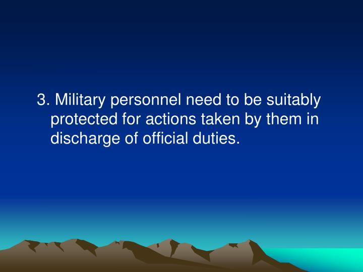 3. Military personnel need to be suitably protected for actions taken by them in discharge of official duties.