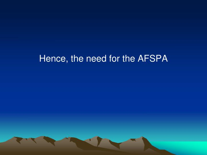 Hence, the need for the AFSPA