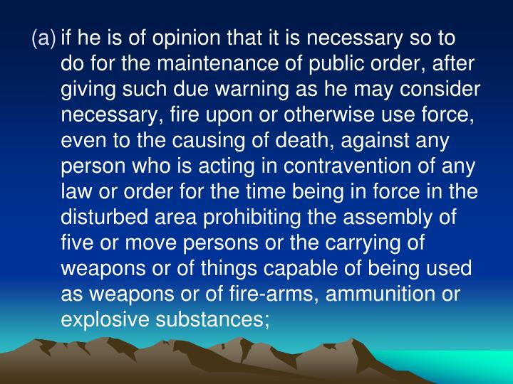 if he is of opinion that it is necessary so to do for the maintenance of public order, after giving such due warning as he may consider necessary, fire upon or otherwise use force, even to the causing of death, against any person who is acting in contravention of any law or order for the time being in force in the disturbed area prohibiting the assembly of five or move persons or the carrying of weapons or of things capable of being used as weapons or of fire-arms, ammunition or explosive substances;